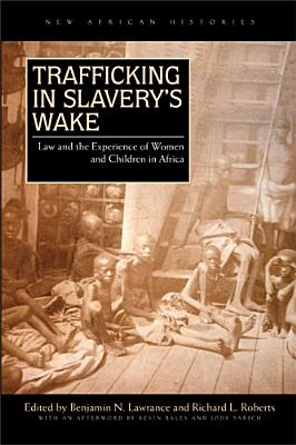 Trafficking in Slavery's Wake By Lawrance, Benjamin N. (EDT)/ Roberts, Richard L. (EDT)/ Bales, Kevin (AFT)/ Sarich, Jody (AFT)