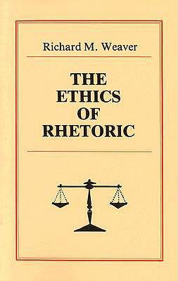 The Ethics of Rhetoric By Weaver, Richard M.